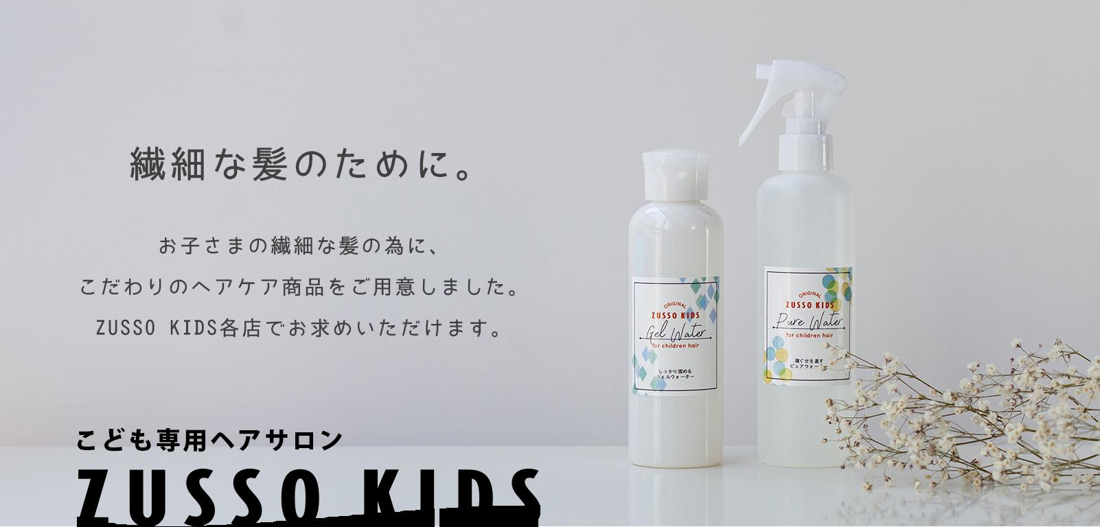 繊細な髪のために。お子さまの繊細な髪の為に、こだわりのヘアケア商品をご用意しました。ZUSSO KIDS 各店でお求めいただけます。こども専用ヘアサロン ZUSSO KIDS